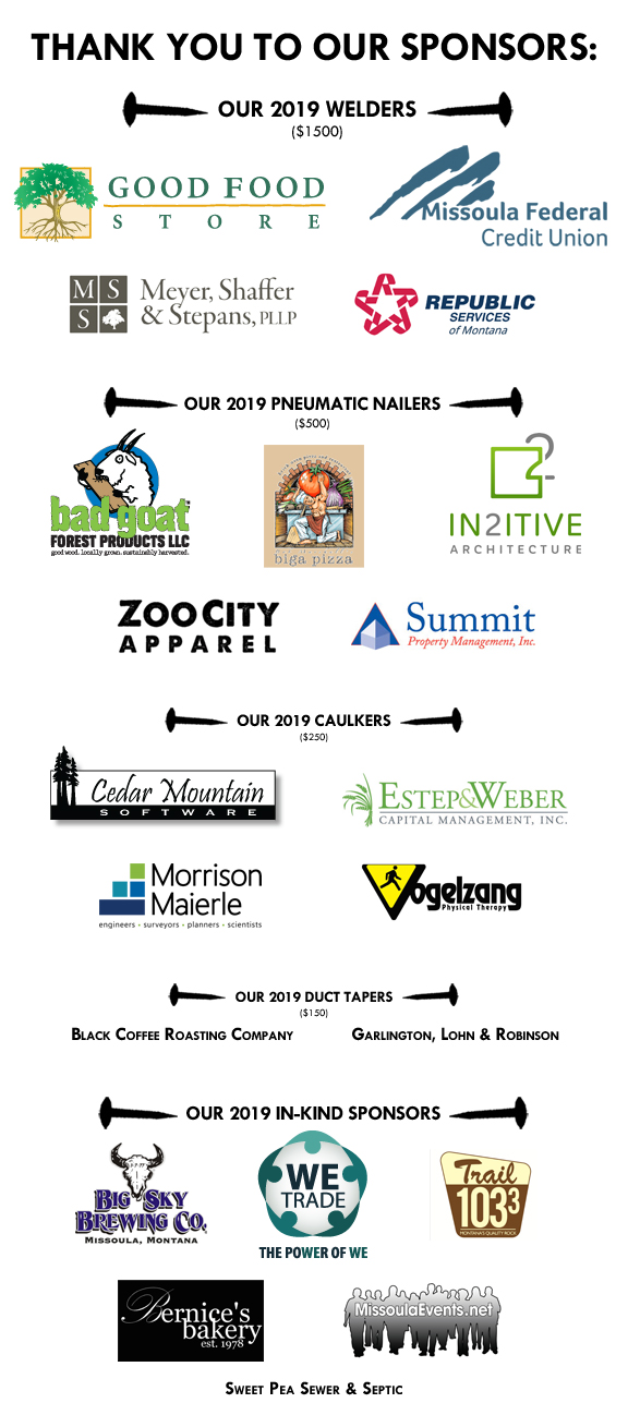 Thank you to our Welders: Good Food Store, Missoula Federal Credit Union, Meyer, Shaffer, Stephans, and Republic Services for your support of Sponcon 2019! Thanks also to our other SponCon 2019 sponsors: Pneumatic Nailers: Bad Goat Forest Products, Biga Pizza, In2itive Architecture, Summit Property Management, Inc., Zoo City Apparel Caulkers: Cedar Mountain Software, Estep and Weber, Morrison Maierle, Inc., Vogelzang Physical Therapy Duct Tapers: Black Coffee Roasting Co. & Garlington, Lohn & Robinson In-Kind Sponsors: Bernice's Bakery, Big Sky Brewing Co., Missoula Indoor Ads/missoulaevents.org, The Trail 103.3, & We Trade Network